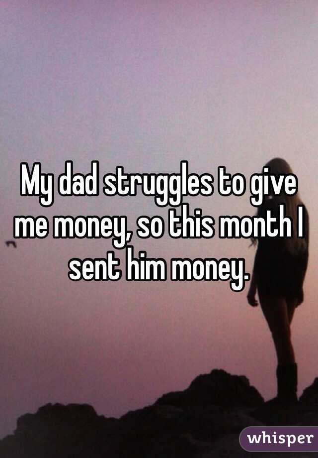 My dad struggles to give me money, so this month I sent him money.