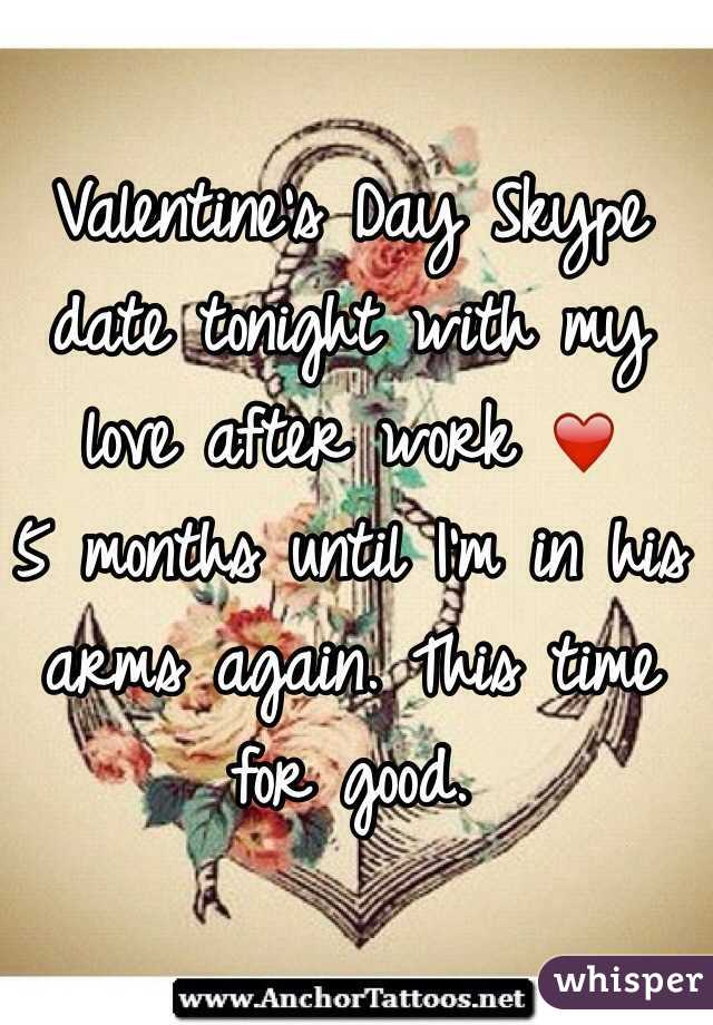 Valentine's Day Skype date tonight with my love after work ❤️ 5 months until I'm in his arms again. This time for good.