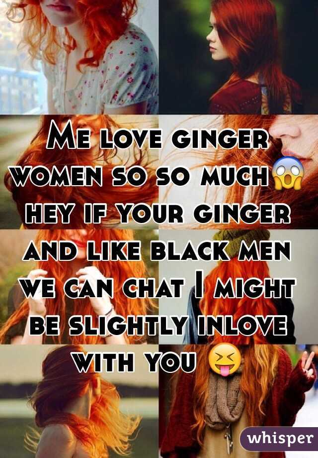 Me love ginger women so so much😱 hey if your ginger and like black men we can chat I might be slightly inlove with you 😝
