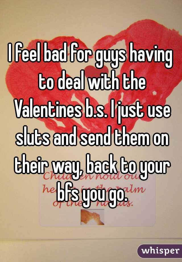 I feel bad for guys having to deal with the Valentines b.s. I just use sluts and send them on their way, back to your bfs you go.