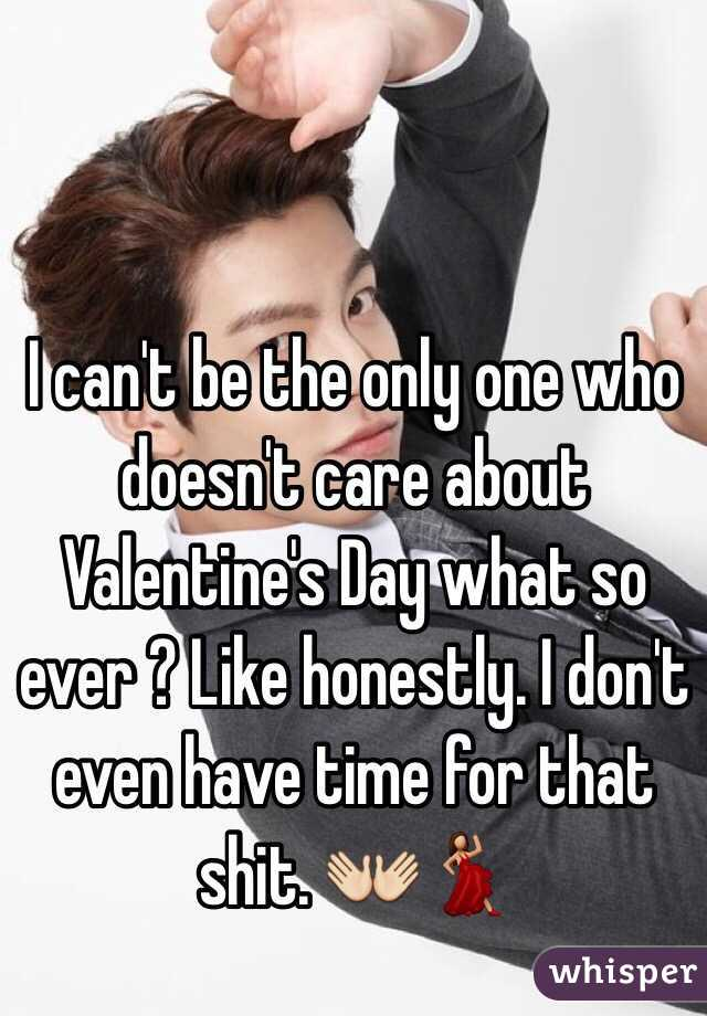 I can't be the only one who doesn't care about Valentine's Day what so ever ? Like honestly. I don't even have time for that shit. 👐💃