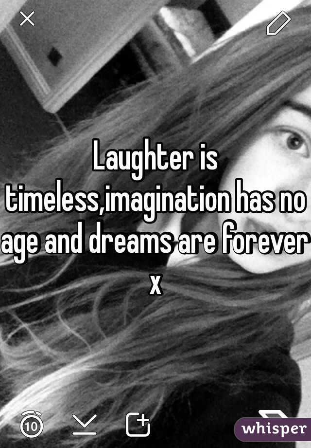 Laughter is timeless,imagination has no age and dreams are forever x