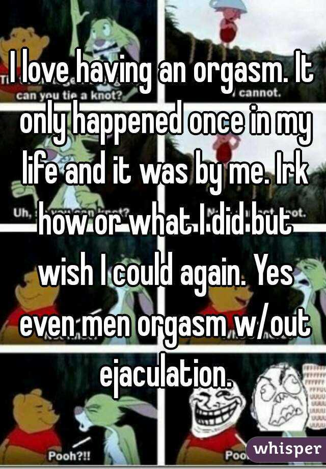 I love having an orgasm. It only happened once in my life and it was by me. Irk how or what I did but wish I could again. Yes even men orgasm w/out ejaculation.