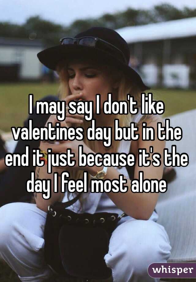 I may say I don't like valentines day but in the end it just because it's the day I feel most alone