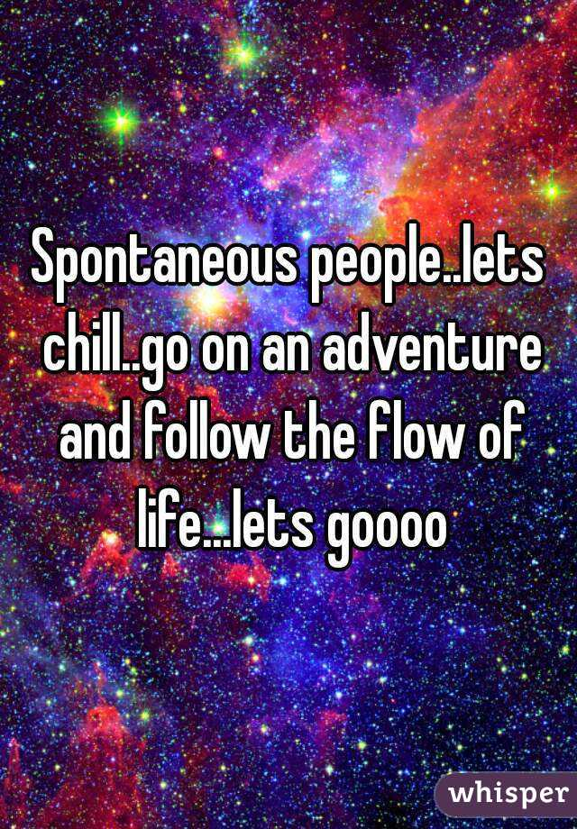 Spontaneous people..lets chill..go on an adventure and follow the flow of life...lets goooo