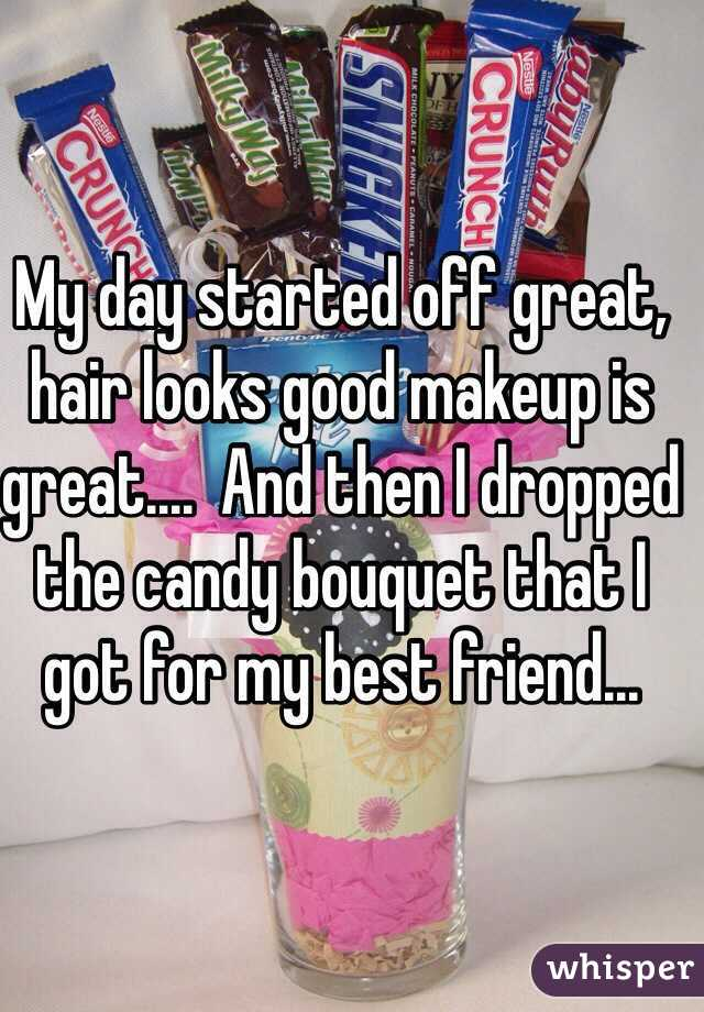 My day started off great, hair looks good makeup is great....  And then I dropped the candy bouquet that I got for my best friend...