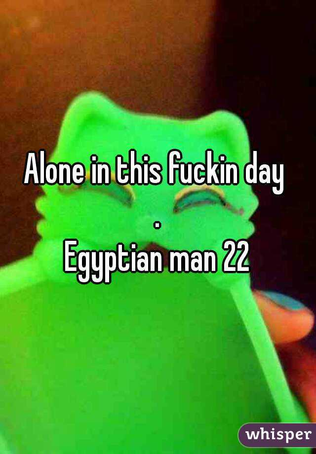 Alone in this fuckin day  . Egyptian man 22
