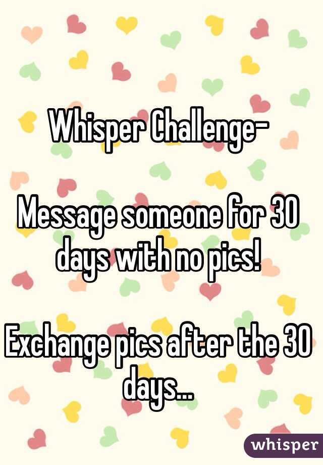 Whisper Challenge-   Message someone for 30 days with no pics!  Exchange pics after the 30 days...