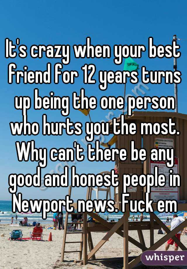 It's crazy when your best friend for 12 years turns up being the one person who hurts you the most. Why can't there be any good and honest people in Newport news. Fuck em