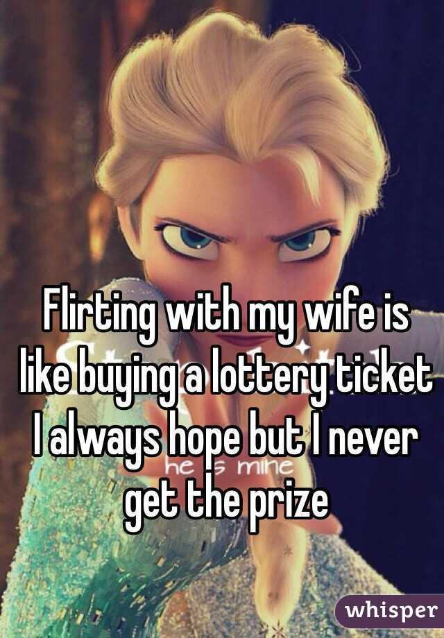 Flirting with my wife is like buying a lottery ticket I always hope but I never get the prize
