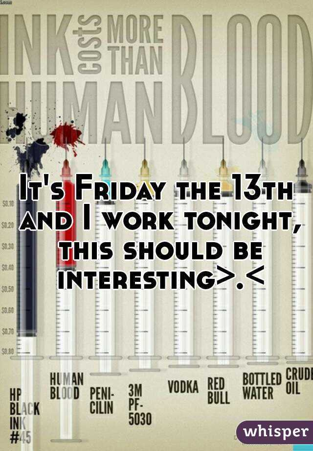 It's Friday the 13th and I work tonight, this should be interesting>.<