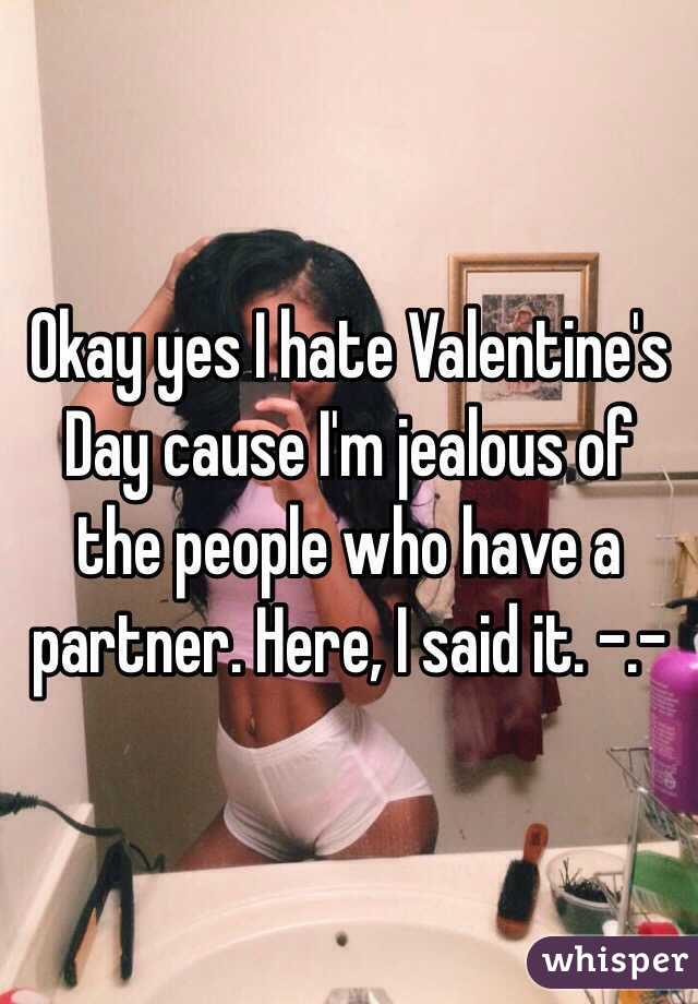 Okay yes I hate Valentine's Day cause I'm jealous of the people who have a partner. Here, I said it. -.-