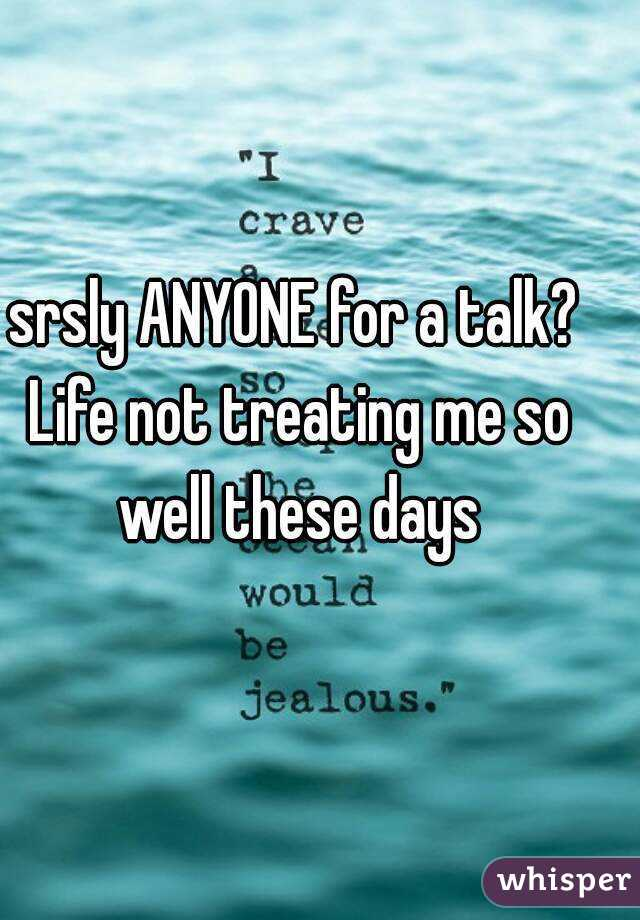 srsly ANYONE for a talk? Life not treating me so well these days