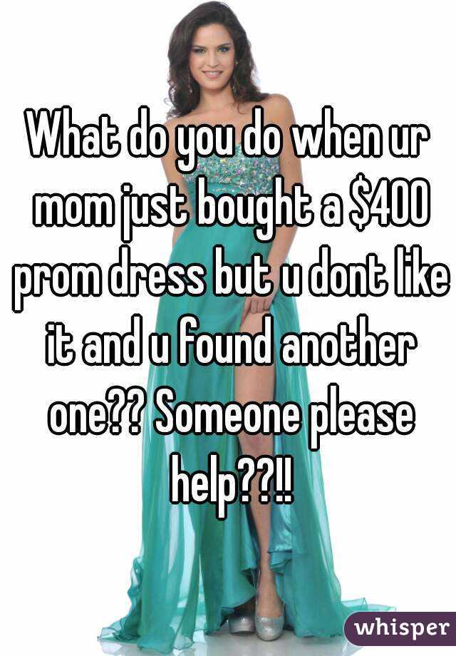 What do you do when ur mom just bought a $400 prom dress but u dont like it and u found another one?? Someone please help??!!