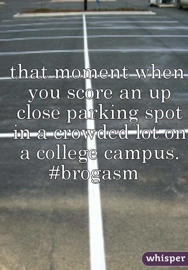that moment when you score an up close parking spot in a crowded lot on a college campus. #brogasm
