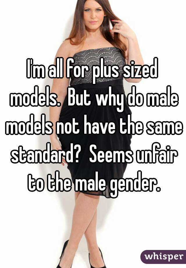 I'm all for plus sized models.  But why do male models not have the same standard?  Seems unfair to the male gender.
