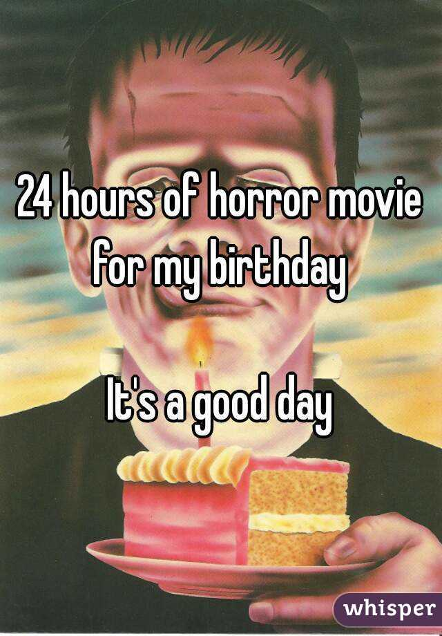 24 hours of horror movie for my birthday   It's a good day