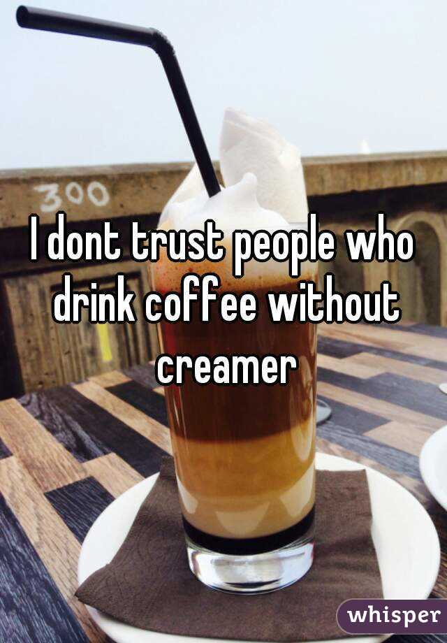 I dont trust people who drink coffee without creamer
