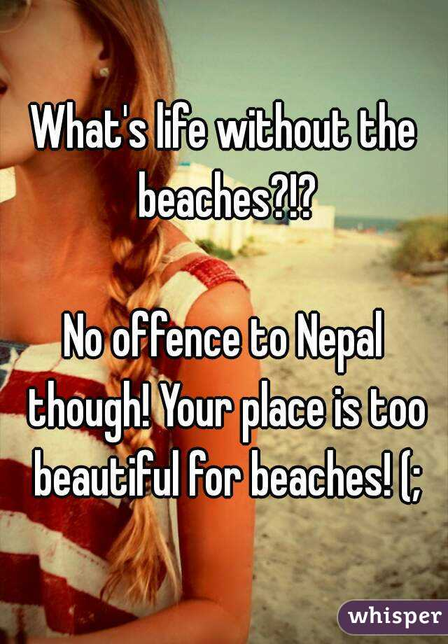 What's life without the beaches?!?  No offence to Nepal though! Your place is too beautiful for beaches! (;
