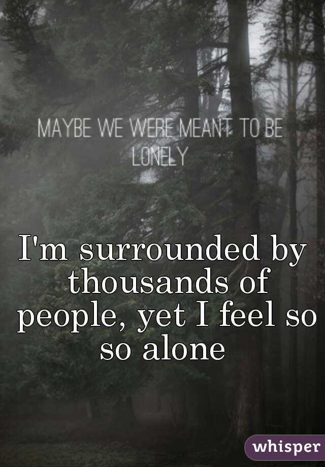 I'm surrounded by thousands of people, yet I feel so so alone