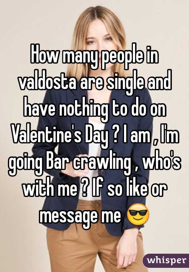 How many people in valdosta are single and have nothing to do on Valentine's Day ? I am , I'm going Bar crawling , who's with me ? If so like or message me 😎