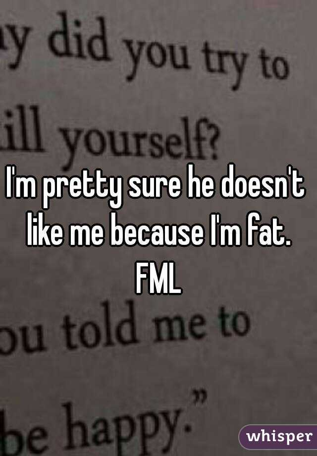 I'm pretty sure he doesn't like me because I'm fat. FML