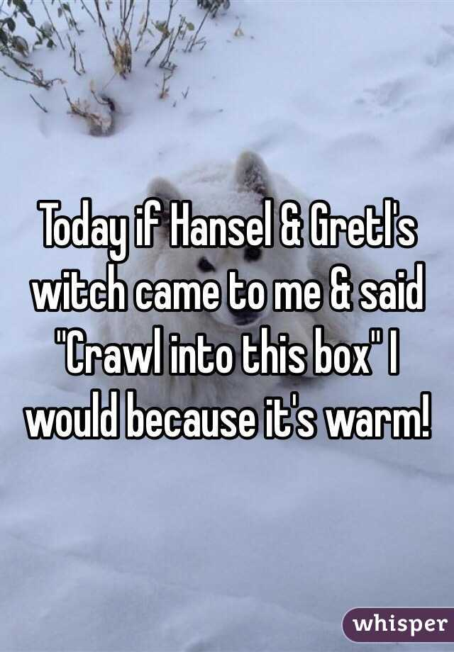"""Today if Hansel & Gretl's witch came to me & said """"Crawl into this box"""" I would because it's warm!"""