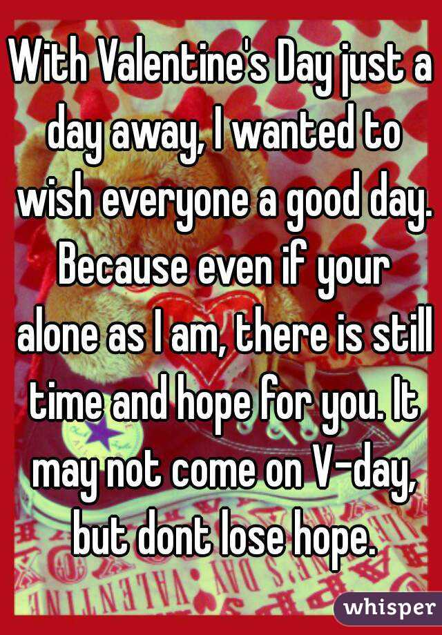With Valentine's Day just a day away, I wanted to wish everyone a good day. Because even if your alone as I am, there is still time and hope for you. It may not come on V-day, but dont lose hope.
