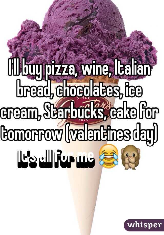 I'll buy pizza, wine, Italian bread, chocolates, ice cream, Starbucks, cake for tomorrow (valentines day)  It's all for me 😂🙊