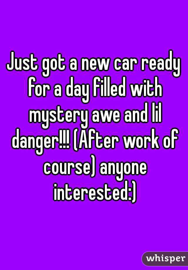 Just got a new car ready for a day filled with mystery awe and lil danger!!! (After work of course) anyone interested:)