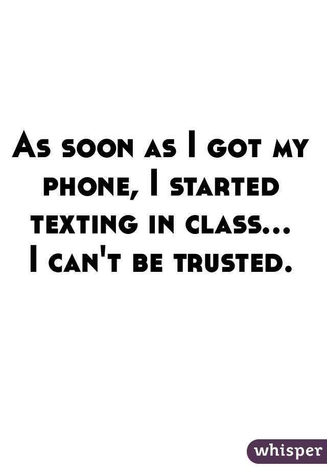 As soon as I got my phone, I started texting in class... I can't be trusted.