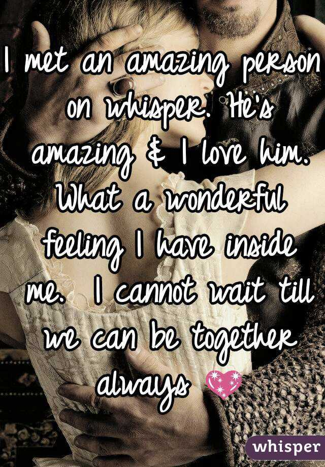 I met an amazing person on whisper. He's amazing & I love him. What a wonderful feeling I have inside me.  I cannot wait till we can be together always 💖