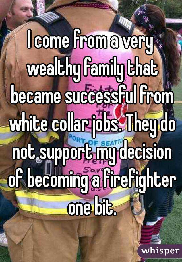I come from a very wealthy family that became successful from white collar jobs. They do not support my decision of becoming a firefighter one bit.