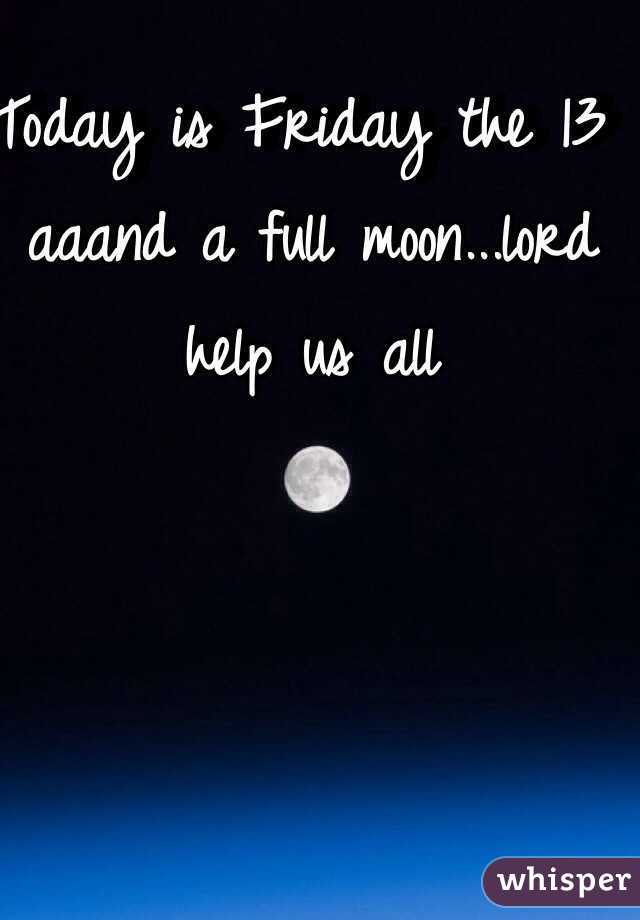 Today is Friday the 13 aaand a full moon...lord help us all