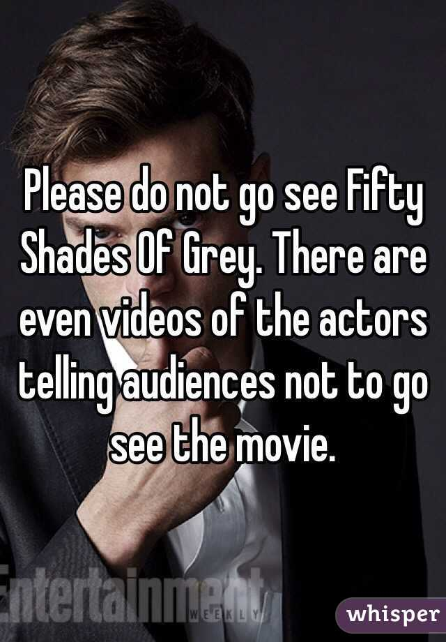 Please do not go see Fifty Shades Of Grey. There are even videos of the actors telling audiences not to go see the movie.