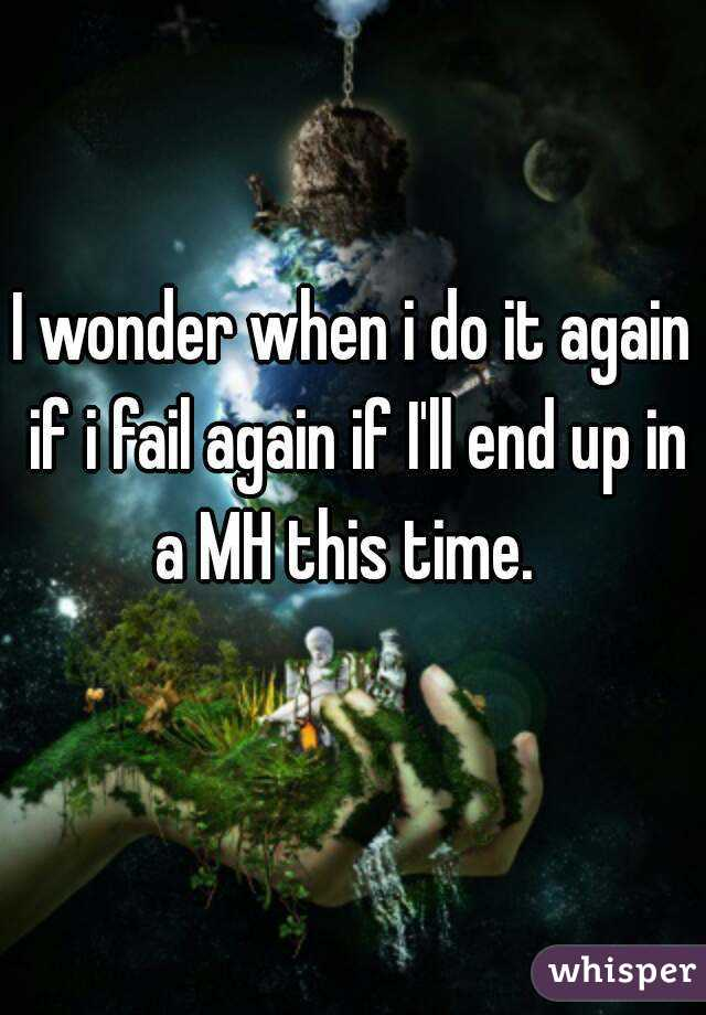 I wonder when i do it again if i fail again if I'll end up in a MH this time.