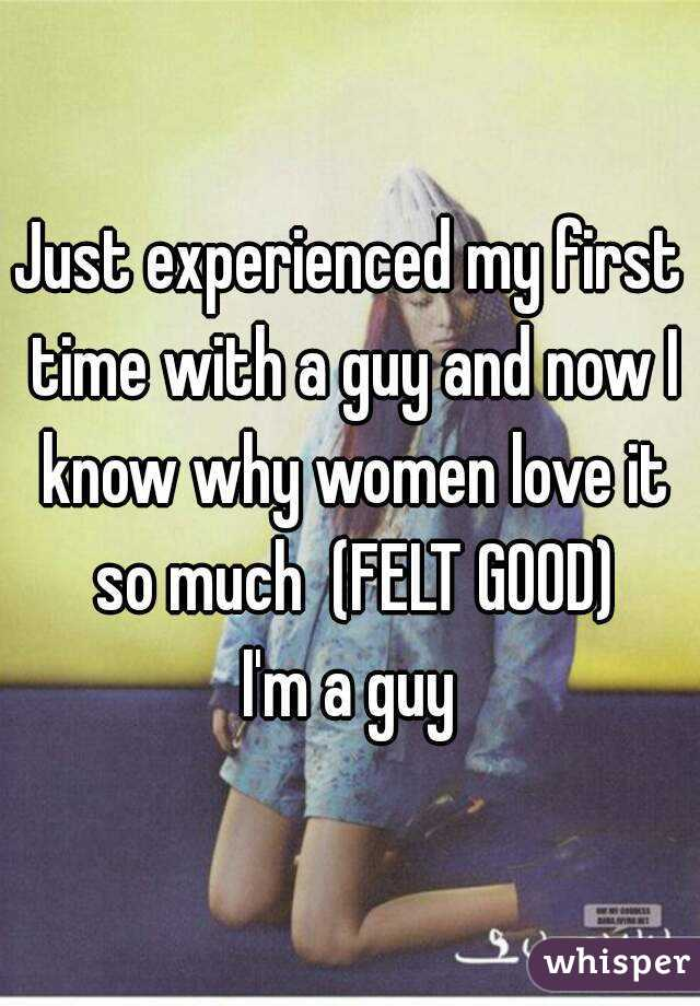 Just experienced my first time with a guy and now I know why women love it so much  (FELT GOOD) I'm a guy