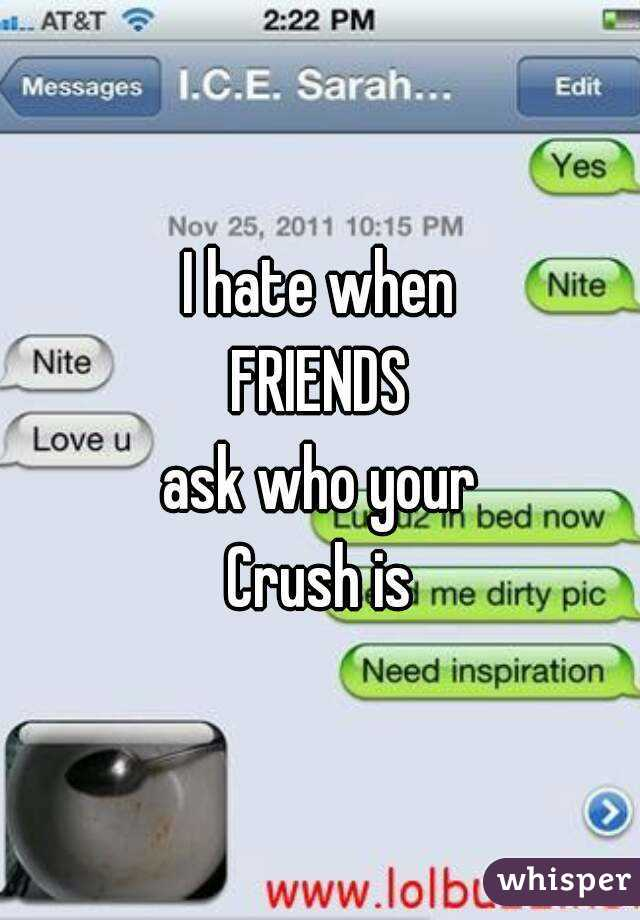 I hate when FRIENDS ask who your Crush is