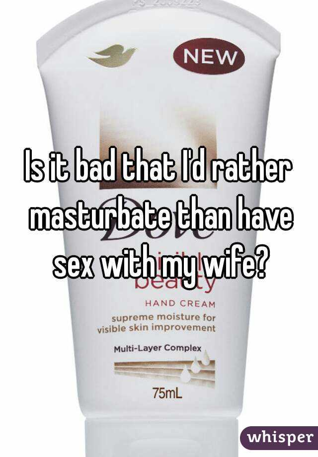 Is it bad that I'd rather masturbate than have sex with my wife?