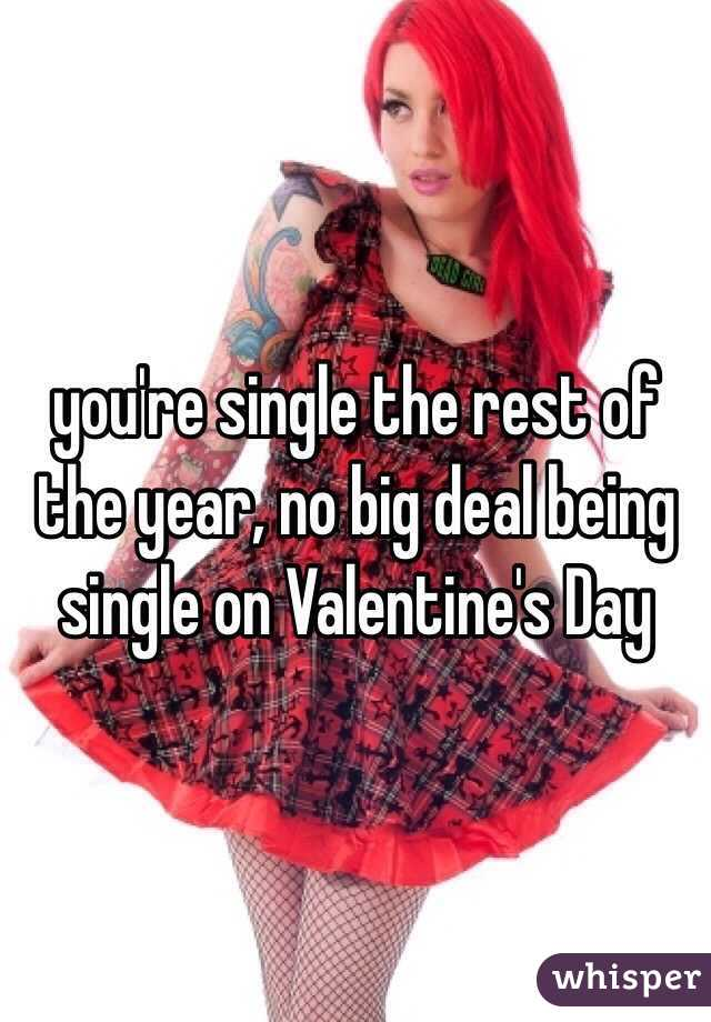 you're single the rest of the year, no big deal being single on Valentine's Day