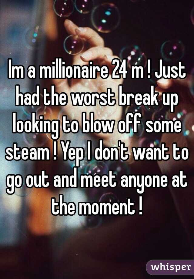 Im a millionaire 24 m ! Just had the worst break up looking to blow off some steam ! Yep I don't want to go out and meet anyone at the moment !