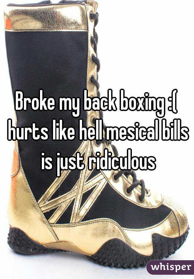 Broke my back boxing :( hurts like hell mesical bills is just ridiculous