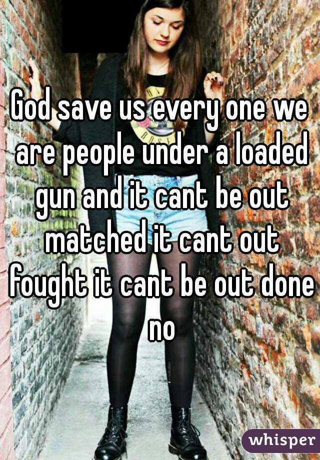 God save us every one we are people under a loaded gun and it cant be out matched it cant out fought it cant be out done no