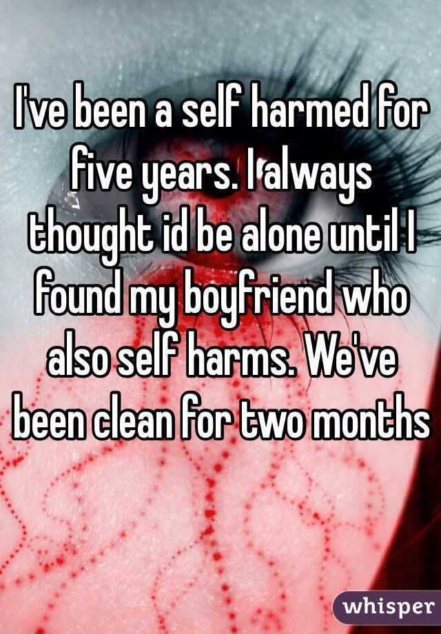 I've been a self harmed for five years. I always thought id be alone until I found my boyfriend who also self harms. We've been clean for two months