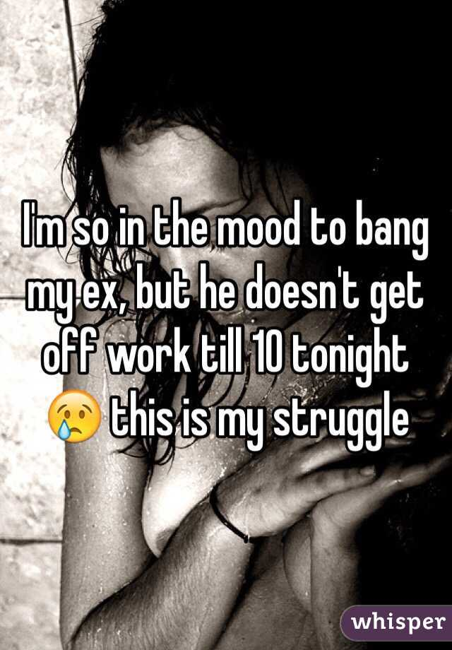 I'm so in the mood to bang my ex, but he doesn't get off work till 10 tonight 😢 this is my struggle