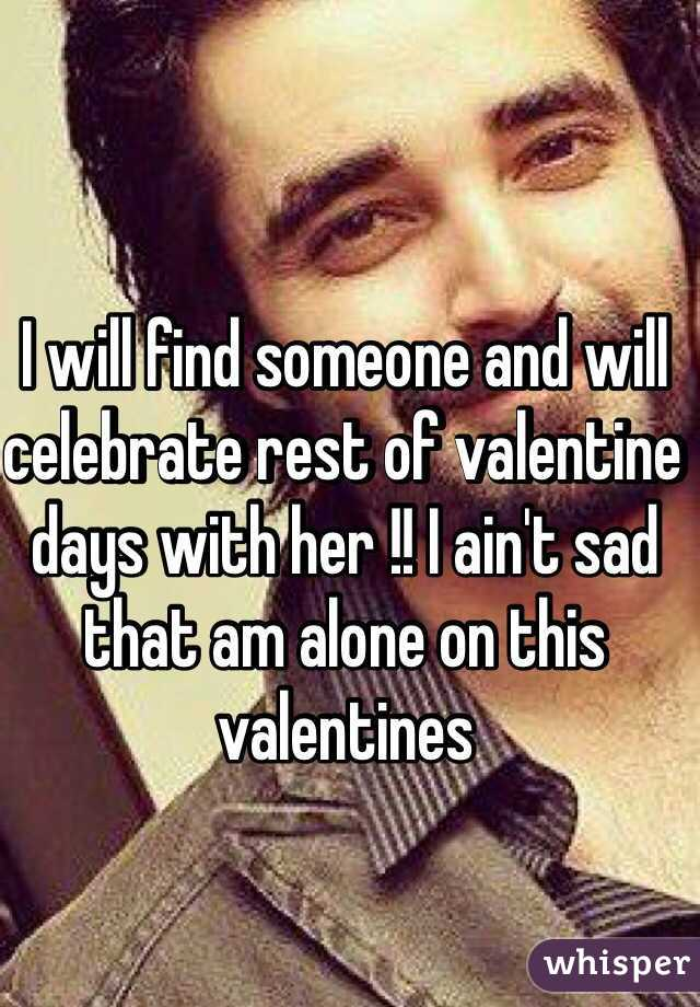 I will find someone and will celebrate rest of valentine days with her !! I ain't sad that am alone on this valentines