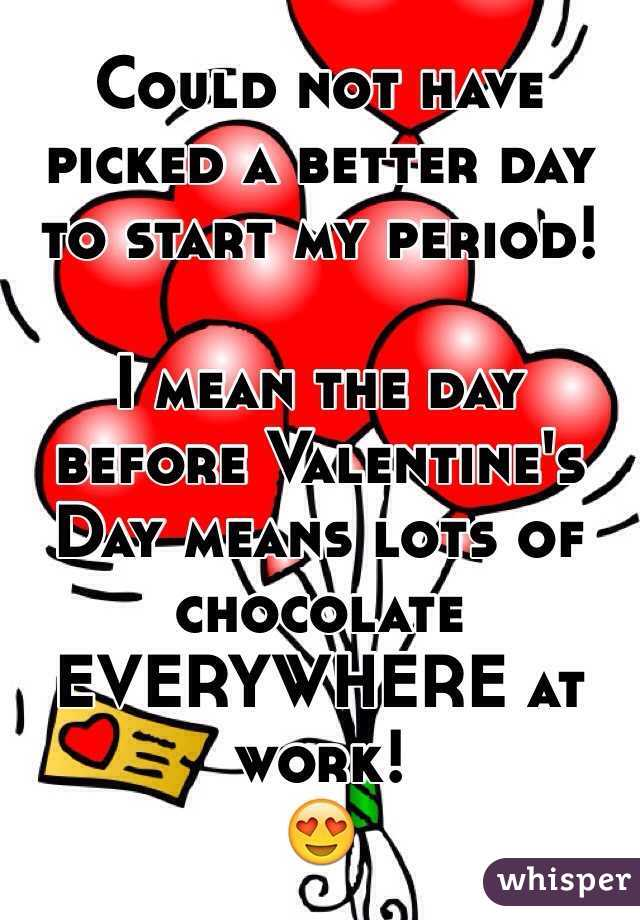 Could not have picked a better day to start my period!  I mean the day before Valentine's Day means lots of chocolate EVERYWHERE at work! 😍