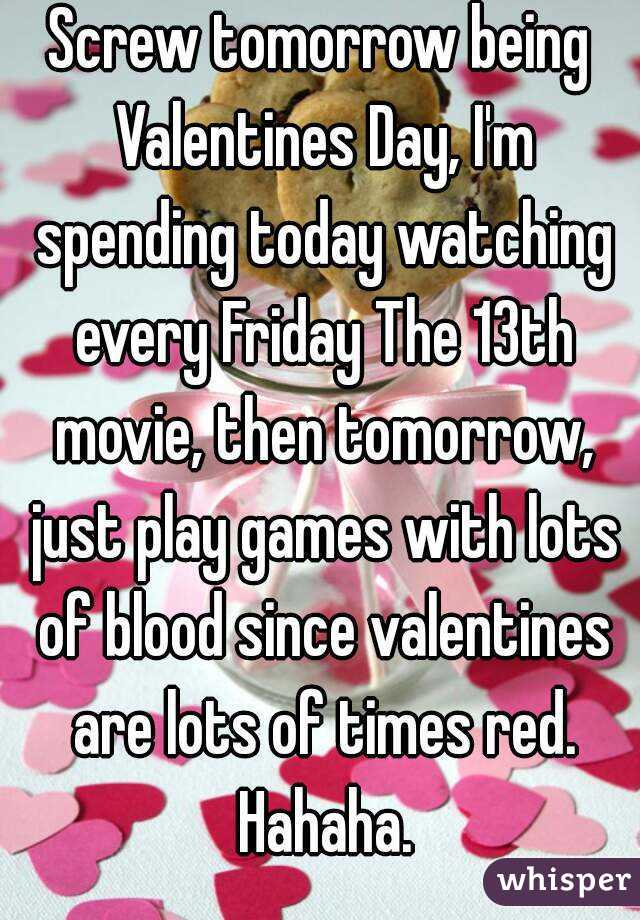 Screw tomorrow being Valentines Day, I'm spending today watching every Friday The 13th movie, then tomorrow, just play games with lots of blood since valentines are lots of times red. Hahaha.