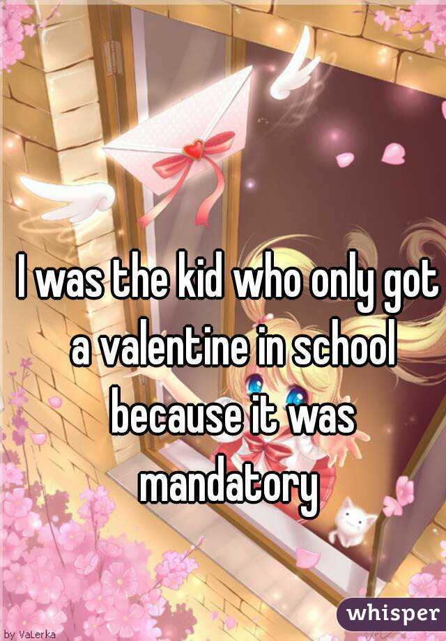I was the kid who only got a valentine in school because it was mandatory