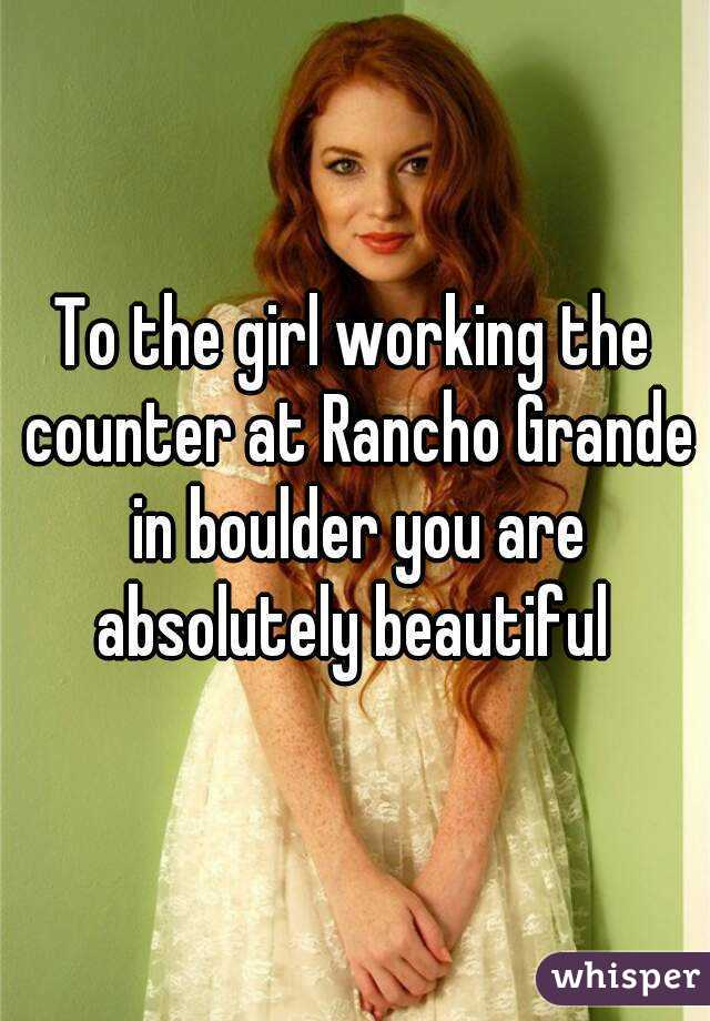To the girl working the counter at Rancho Grande in boulder you are absolutely beautiful